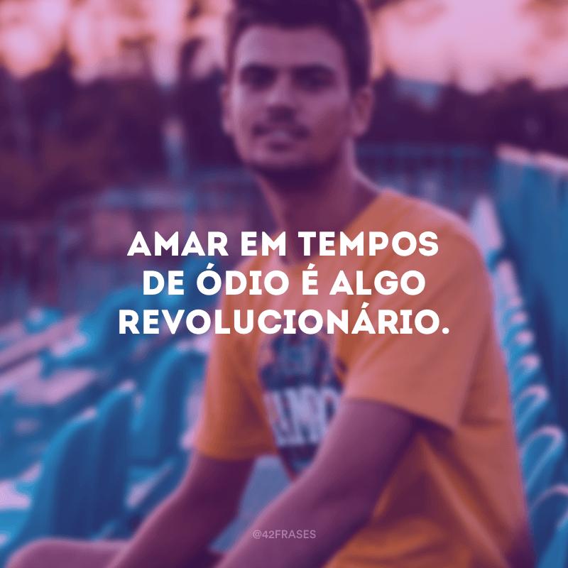 Amar em tempos de ódio é algo revolucionário.
