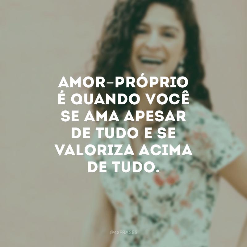 Amor-próprio é quando você se ama apesar de tudo e se valoriza acima de tudo.