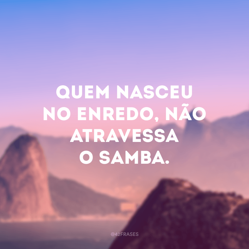 Quem nasceu no enredo, não atravessa o samba.