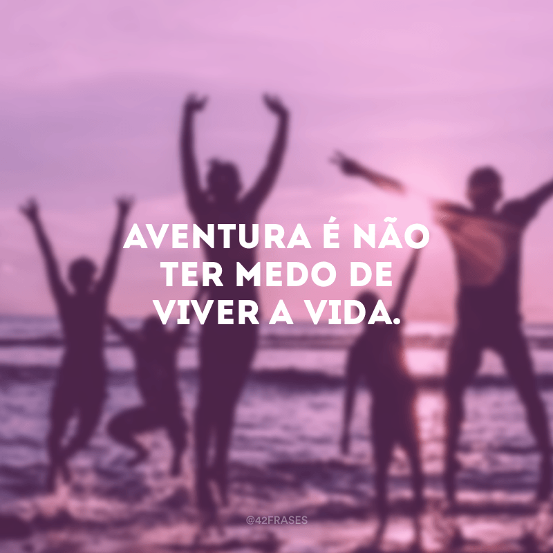 Aventura é não ter medo de viver a vida.