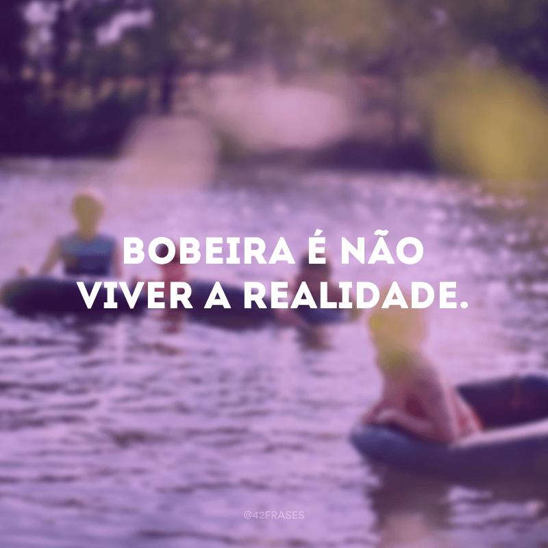 Bobeira é não viver a realidade.