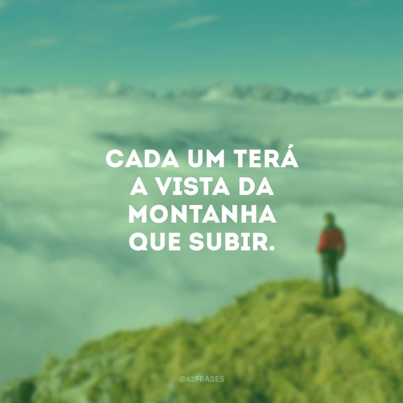Cada um terá a vista da montanha que subir.