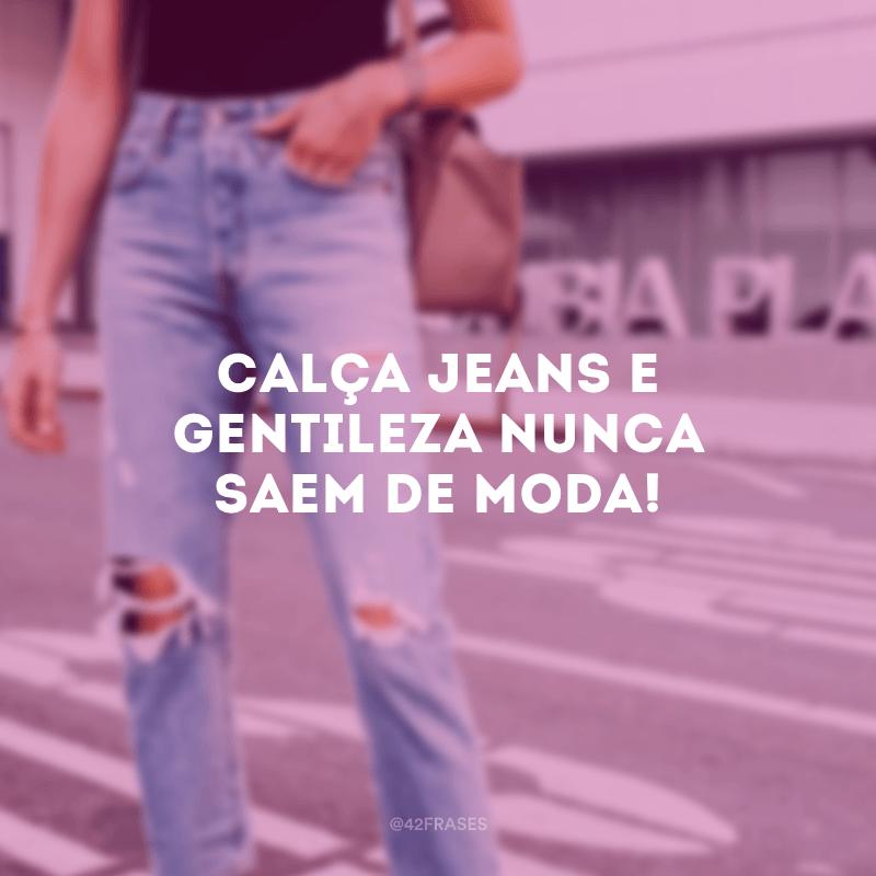 Calça jeans e gentileza nunca saem de moda!
