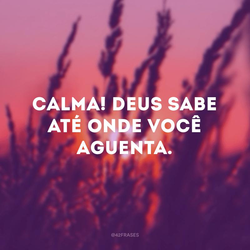 Calma! Deus sabe até onde você aguenta.