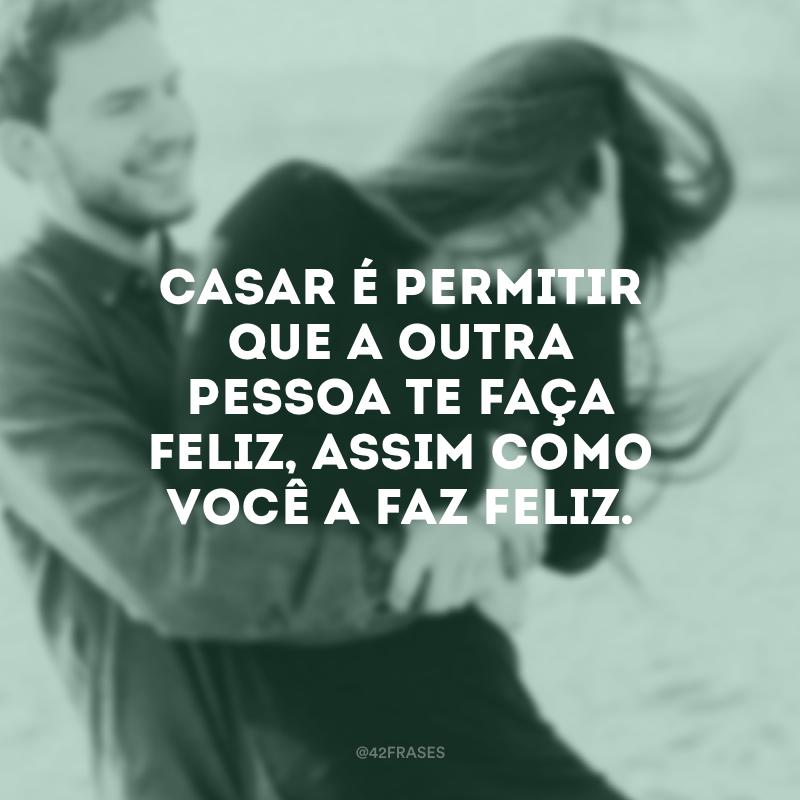 Casar é permitir que a outra pessoa te faça feliz, assim como você a faz feliz.
