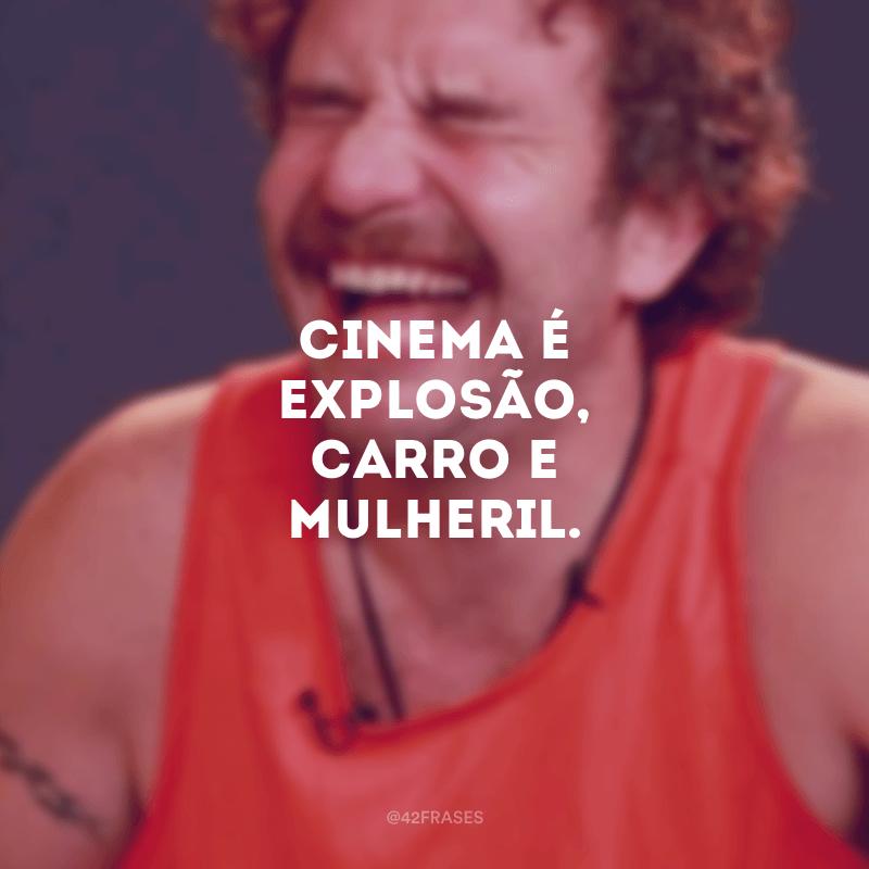 Cinema é explosão, carro e mulheril.