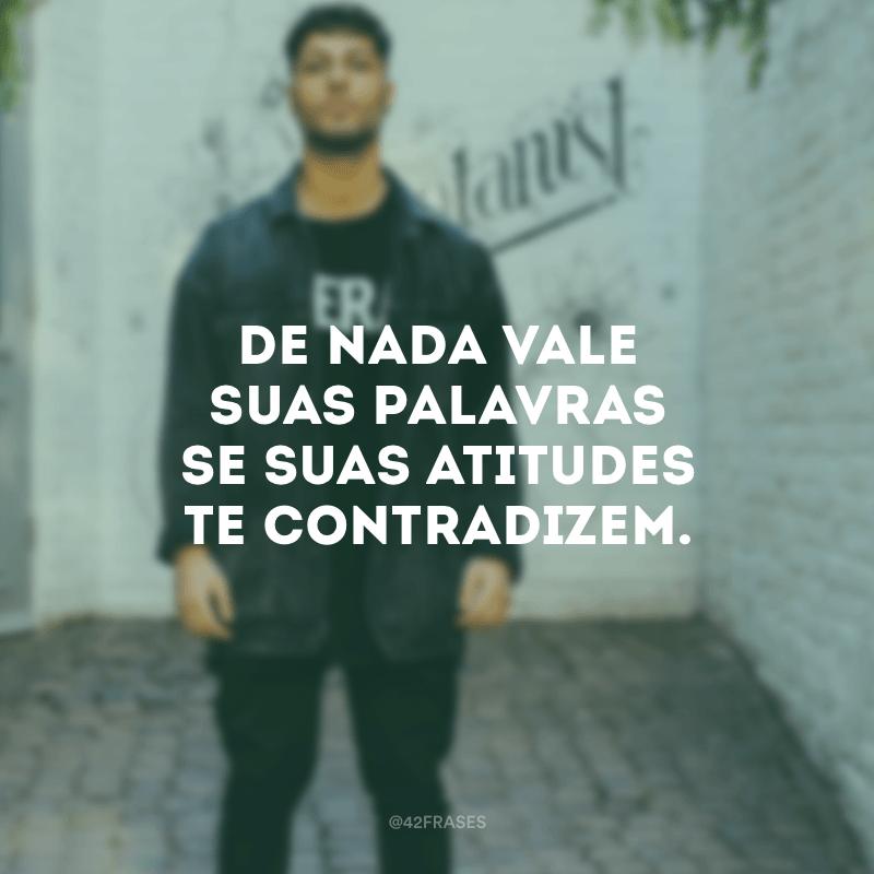 De nada vale suas palavras se suas atitudes te contradizem.