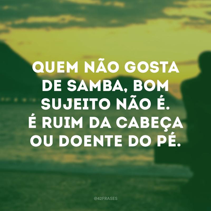Quem não gosta de samba, bom sujeito não é. É ruim da cabeça ou doente do pé.