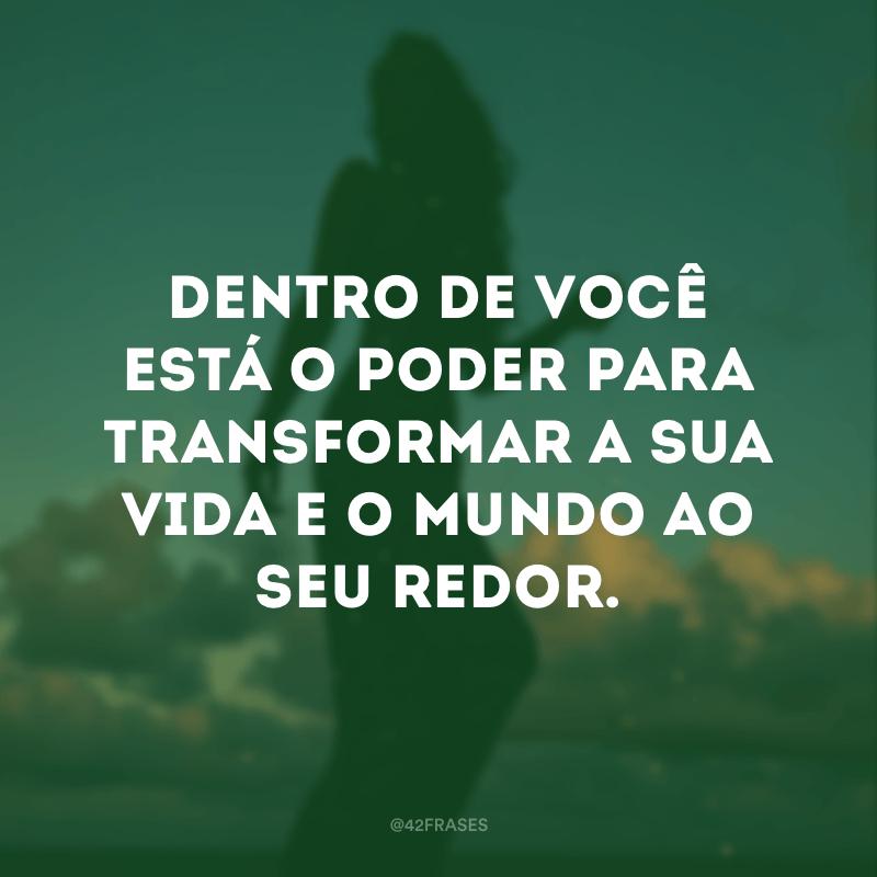 Dentro de você está o poder para transformar a sua vida e o mundo ao seu redor.