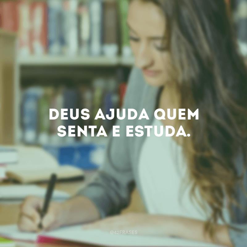 Deus ajuda quem senta e estuda.
