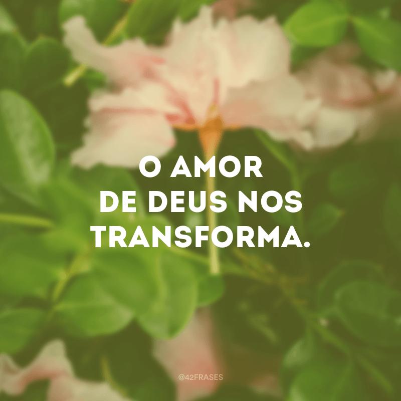 O amor de Deus nos transforma.