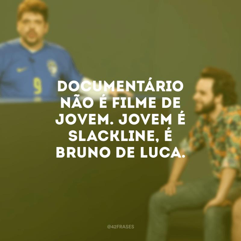 Documentário não é filme de jovem. Jovem é slackline, é Bruno de Luca.