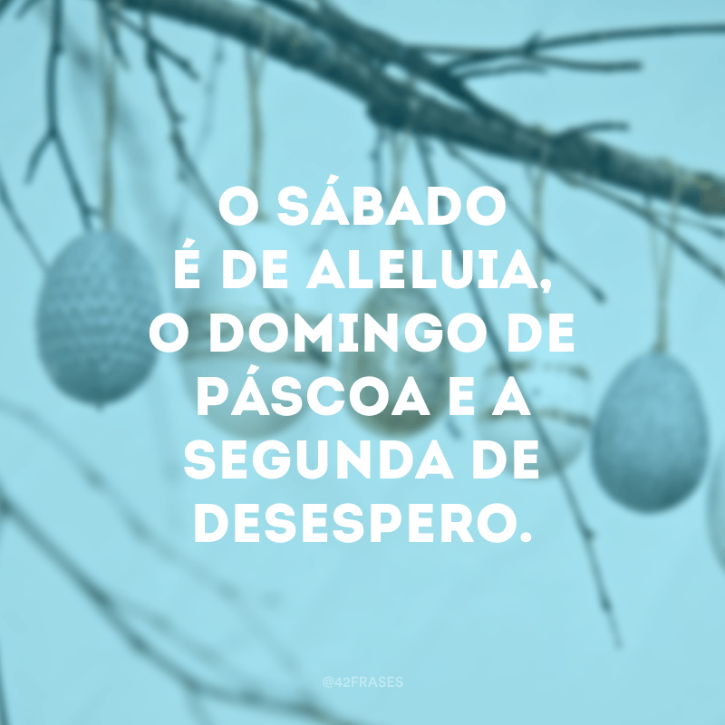 O sábado é de aleluia, o domingo de Páscoa e a segunda de desespero.