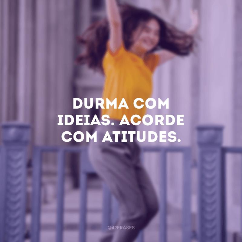 Durma com ideias. Acorde com atitudes.