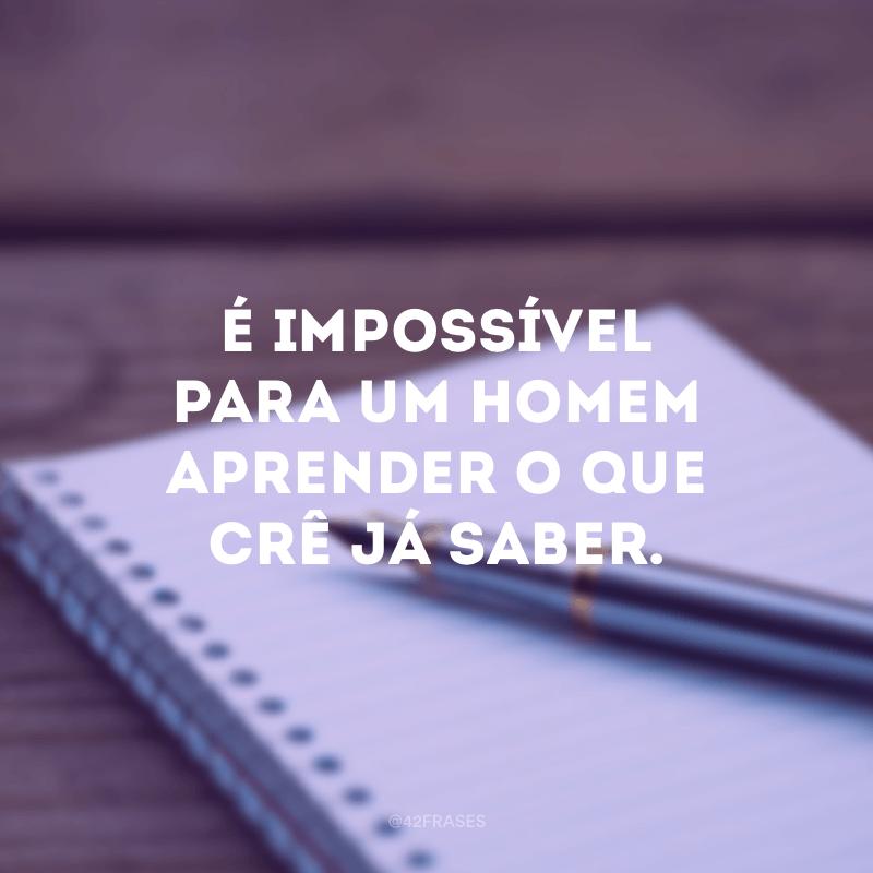É impossível para um homem aprender o que crê já saber.