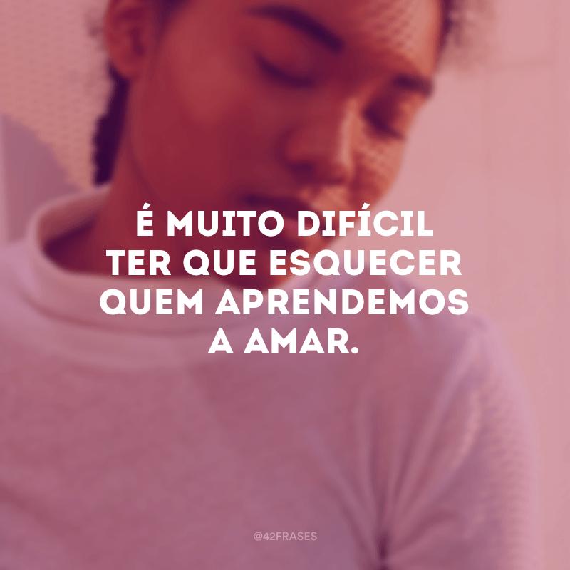 É muito difícil ter que esquecer quem aprendemos a amar.