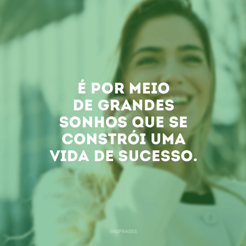É por meio de grandes sonhos que se constrói uma vida de sucesso.