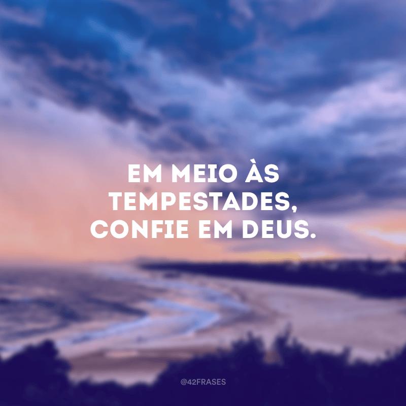 Em meio às tempestades, confie em Deus.