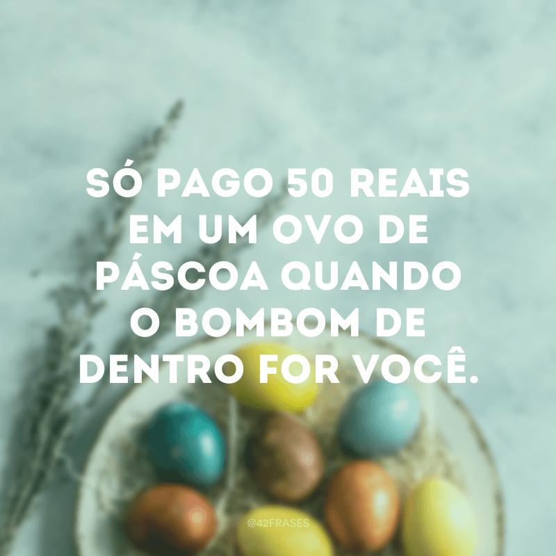 Só pago 50 reais em um ovo de Páscoa quando o bombom de dentro for você.