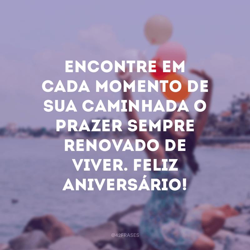Encontre em cada momento de sua caminhada o prazer sempre renovado de viver. Feliz aniversário!