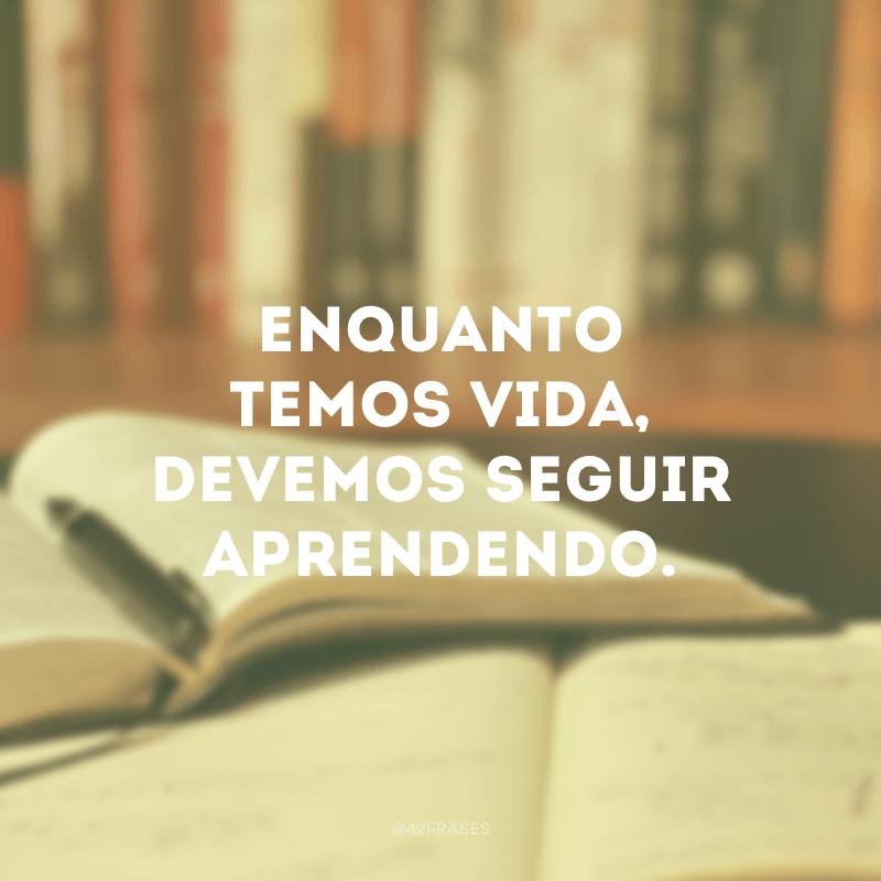 Enquanto temos vida, devemos seguir aprendendo.