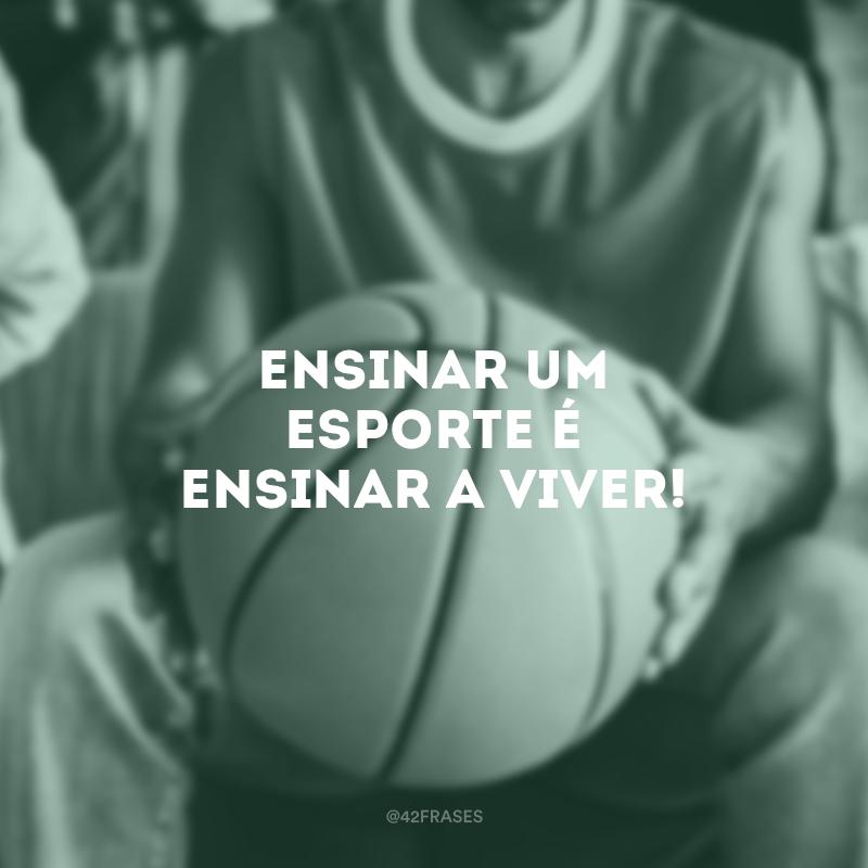 Ensinar um esporte é ensinar a viver!