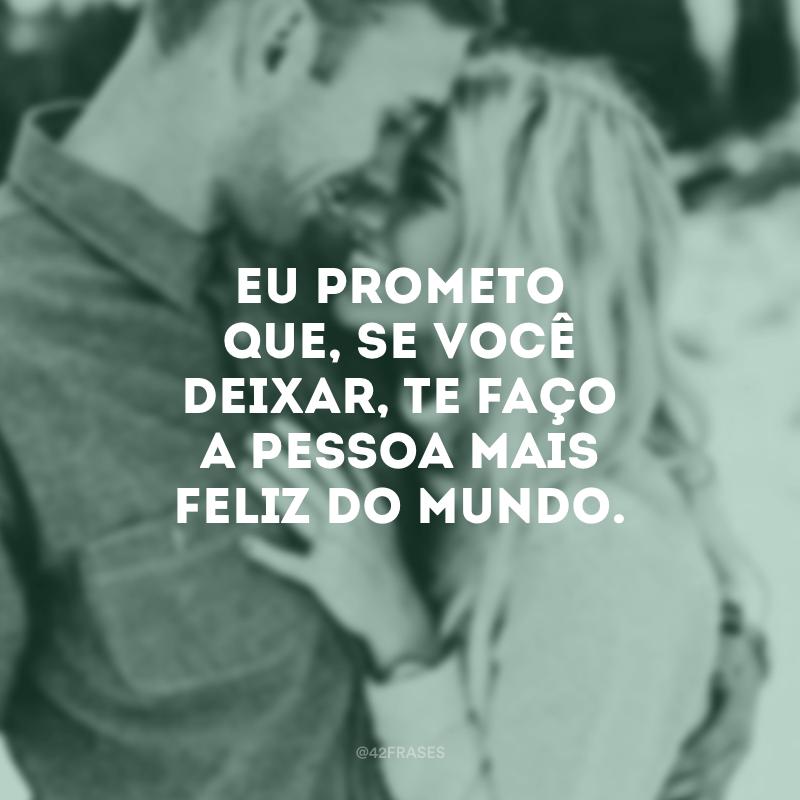 Eu prometo que, se você deixar, te faço a pessoa mais feliz do mundo.
