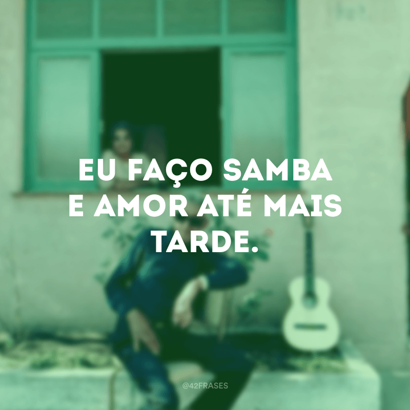 Eu faço samba e amor até mais tarde.