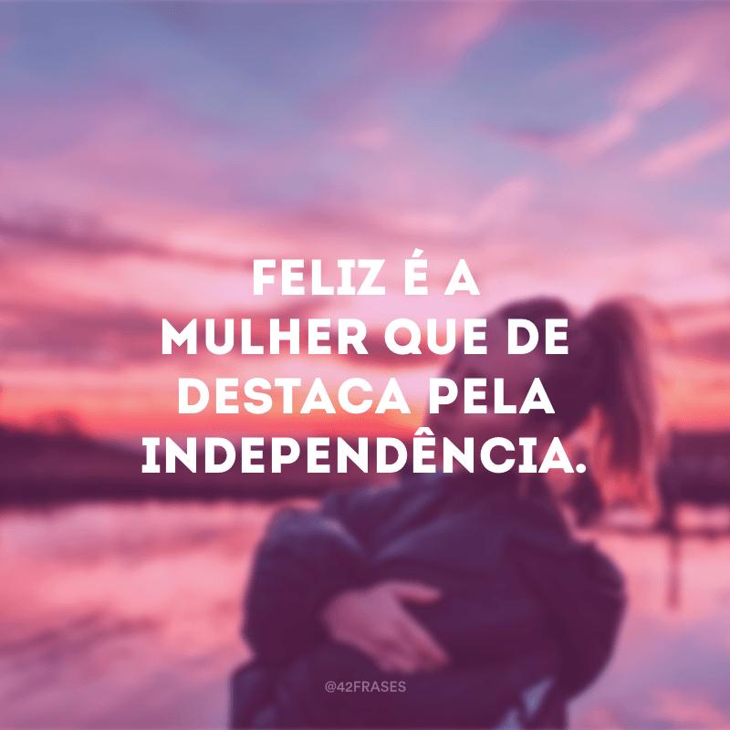 Feliz é a mulher que de destaca pela independência.