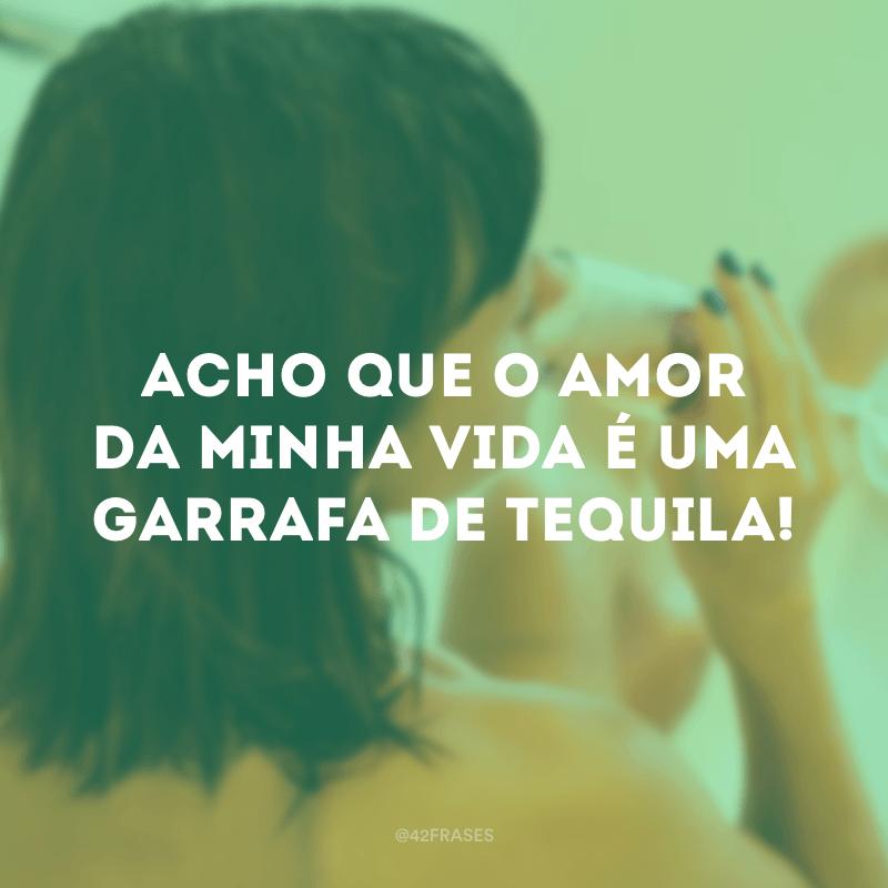 Acho que o amor da minha vida é uma garrafa de tequila!