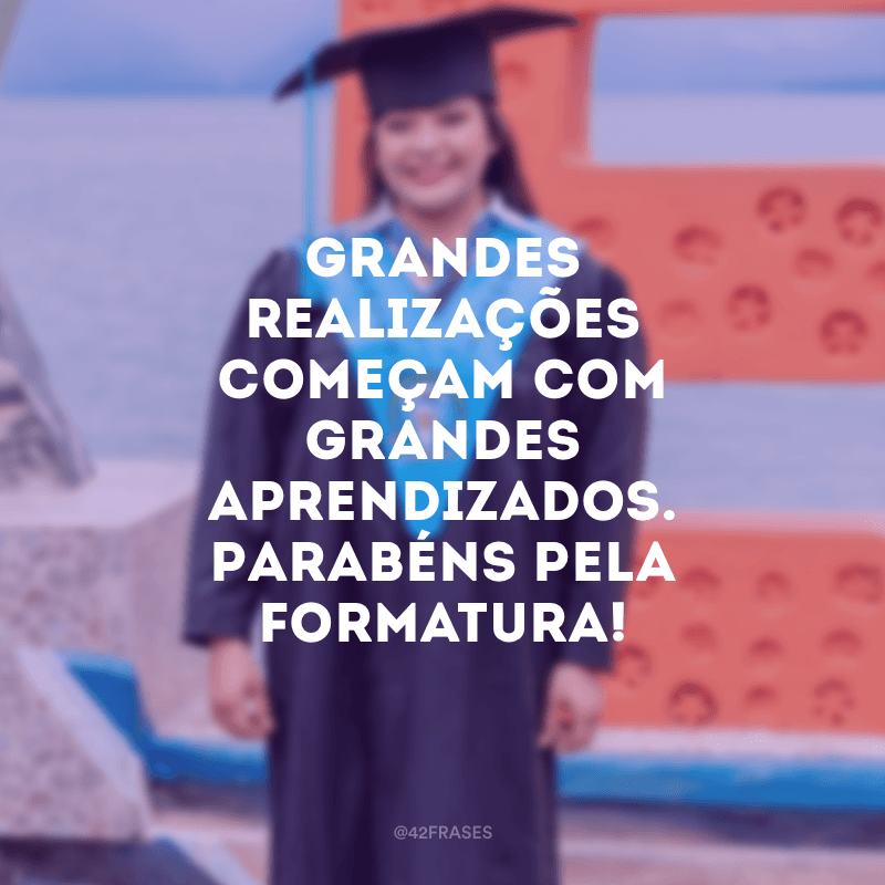 Grandes realizações começam com grandes aprendizados. Parabéns pela formatura!