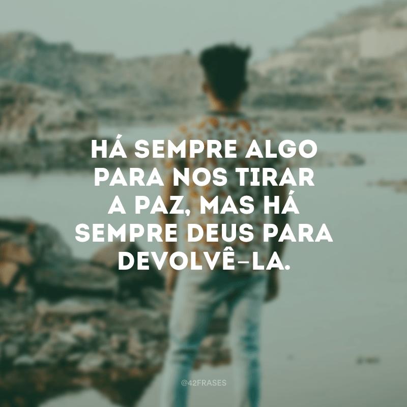 Há sempre algo para nos tirar a paz, mas há sempre Deus para devolvê-la.