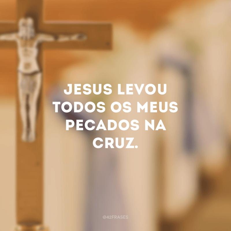 Jesus levou todos os meus pecados na cruz.