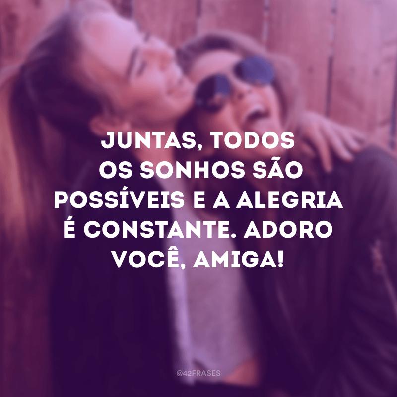 Juntas, todos os sonhos são possíveis e a alegria é constante. Adoro você, amiga!