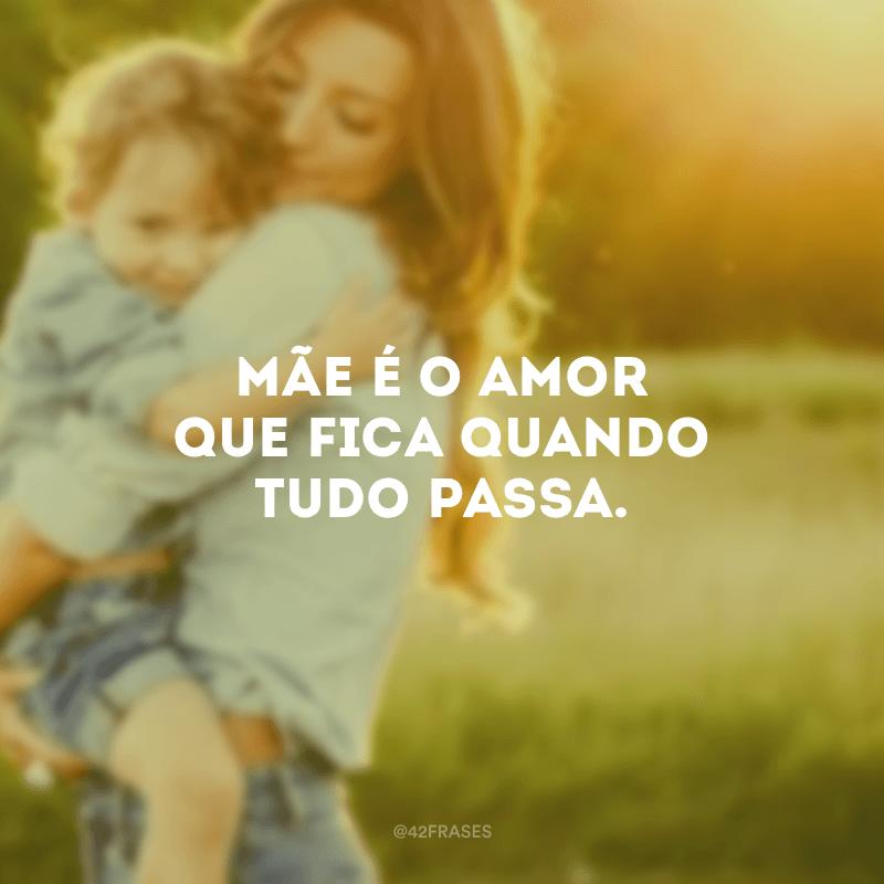 Mãe é o amor que fica quando tudo passa.