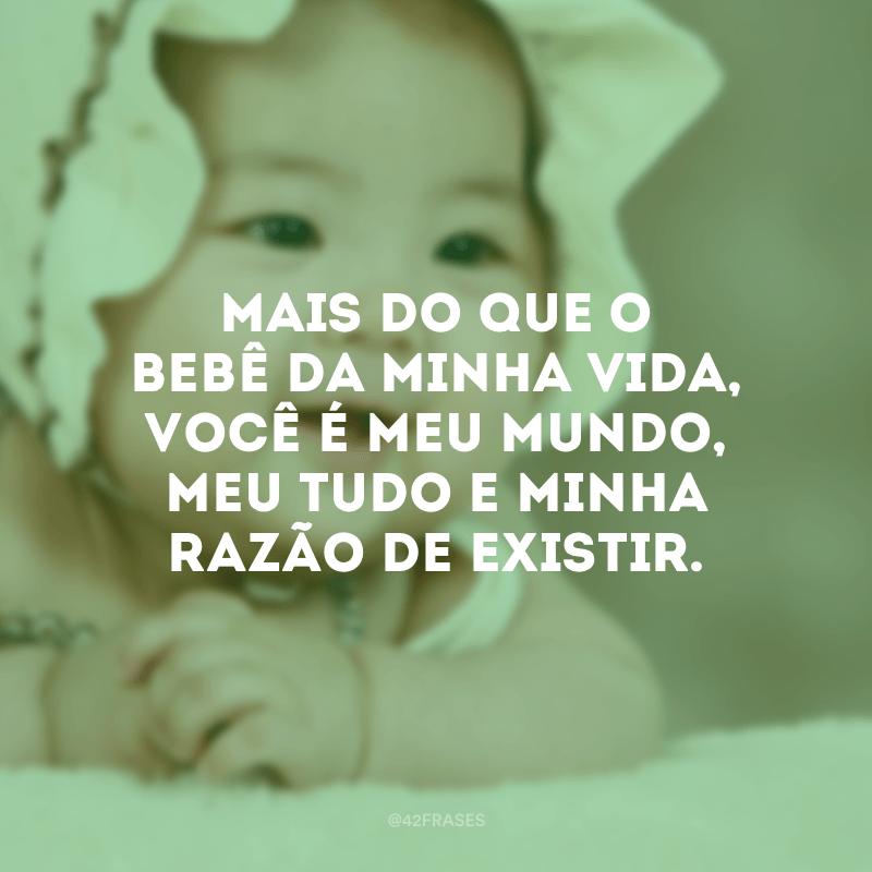 Mais do que o bebê da minha vida, você é meu mundo, meu tudo e minha razão de existir.