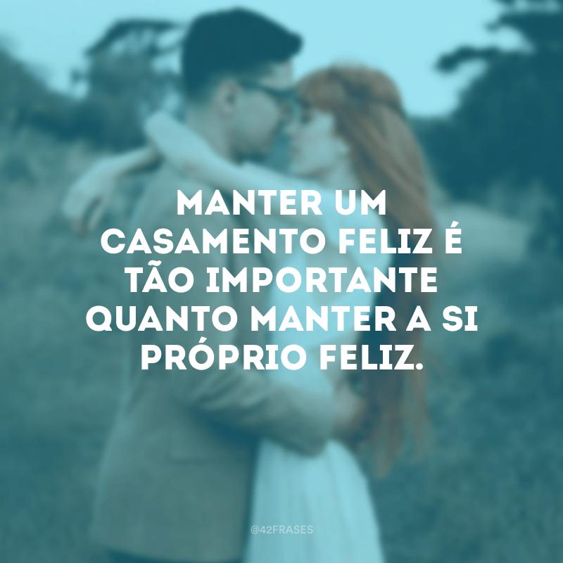 Manter um casamento feliz é tão importante quanto manter a si próprio feliz.