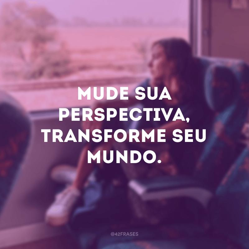 Mude sua perspectiva, transforme seu mundo.