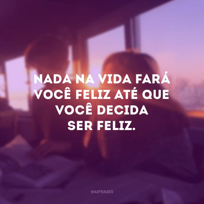 Nada na vida fará você feliz até que você decida ser feliz.