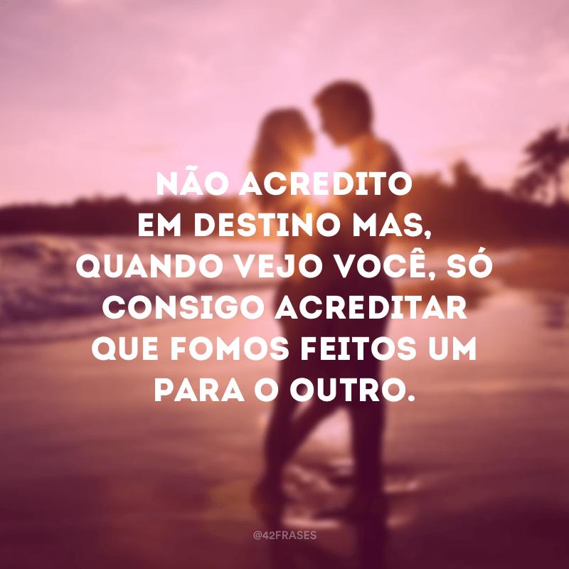 Não acredito em destino mas, quando vejo você, só consigo acreditar que fomos feitos um para o outro.