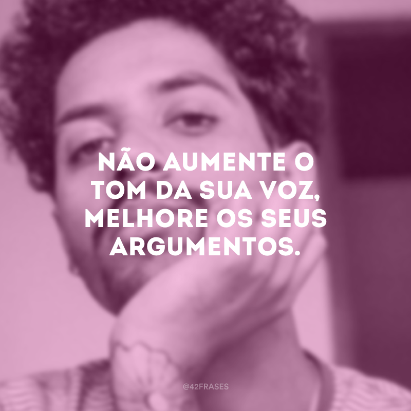 Não aumente o tom da sua voz, melhore os seus argumentos.