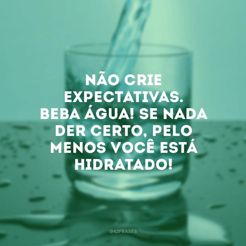 Não crie expectativas. Beba água! Se nada der certo, pelo menos você está hidratado!