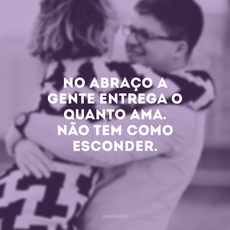 No abraço a gente entrega o quanto ama. Não tem como esconder.