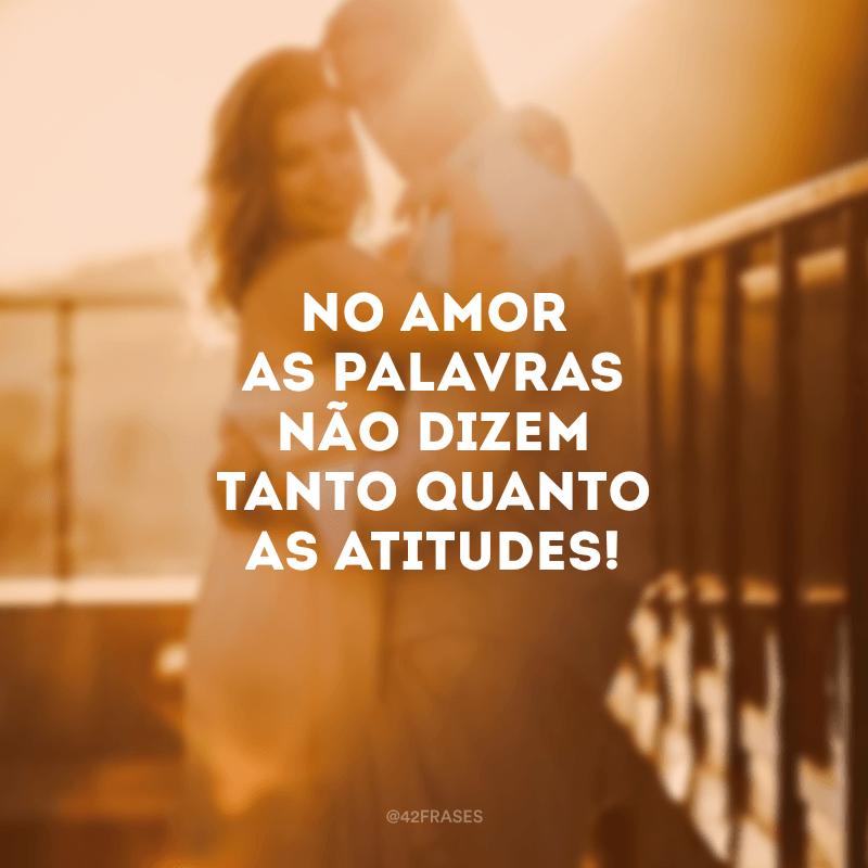 No amor as palavras não dizem tanto quanto as atitudes!