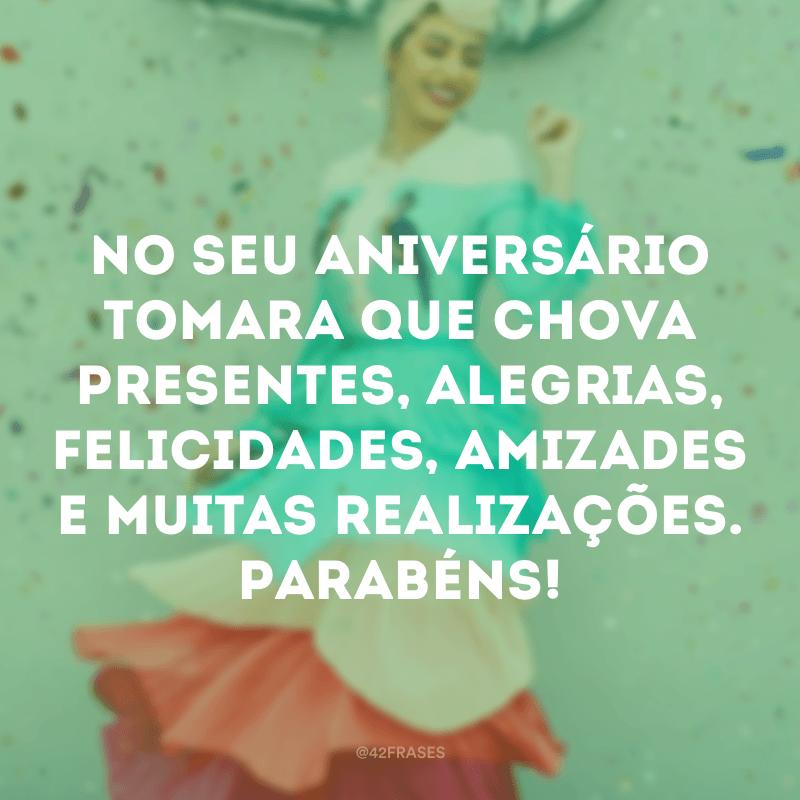 No seu aniversário tomara que chova presentes, alegrias, felicidades, amizades e muitas realizações. Parabéns!