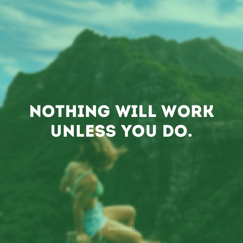 Nothing will work unless you do. (Nada funcionará a menos que você faça.)