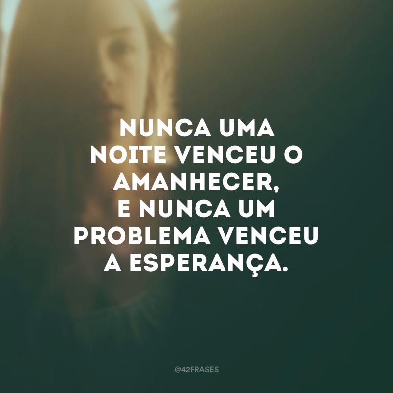 Nunca uma noite venceu o amanhecer, e nunca um problema venceu a esperança.