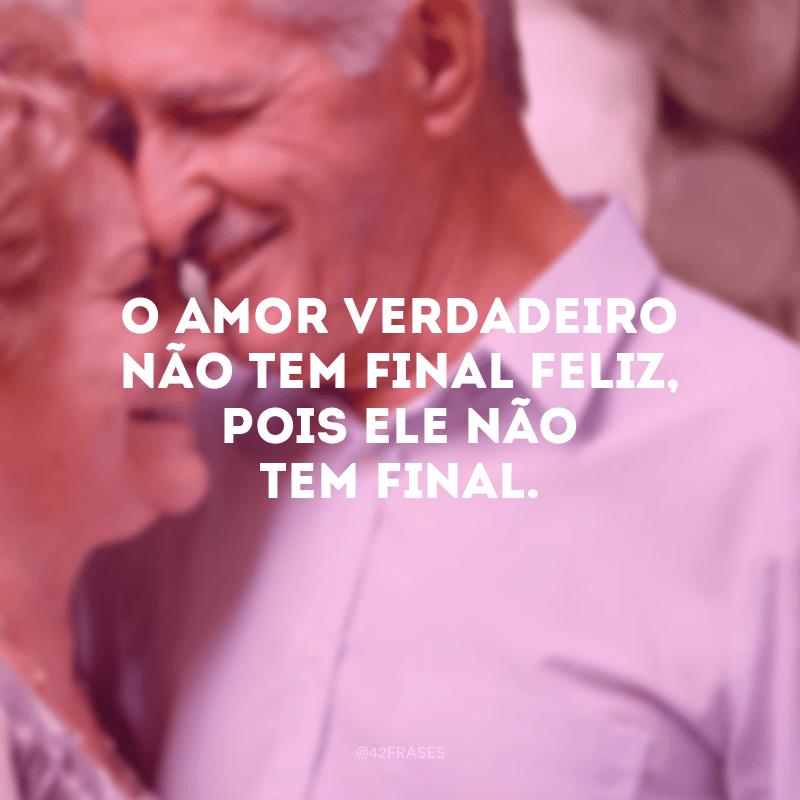 O amor verdadeiro não tem final feliz, pois ele não tem final.