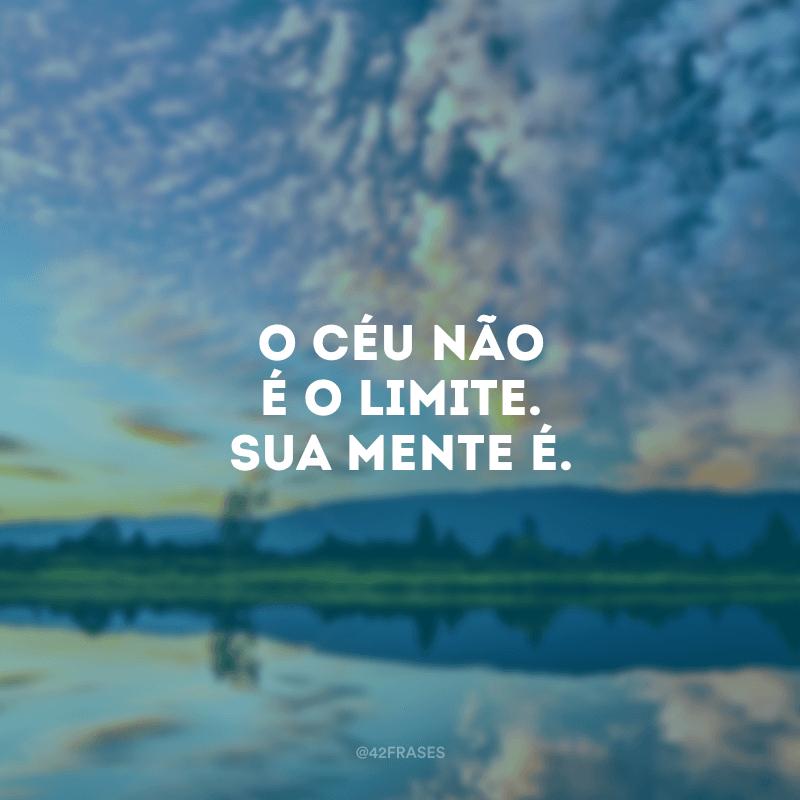 O céu não é o limite. Sua mente é.