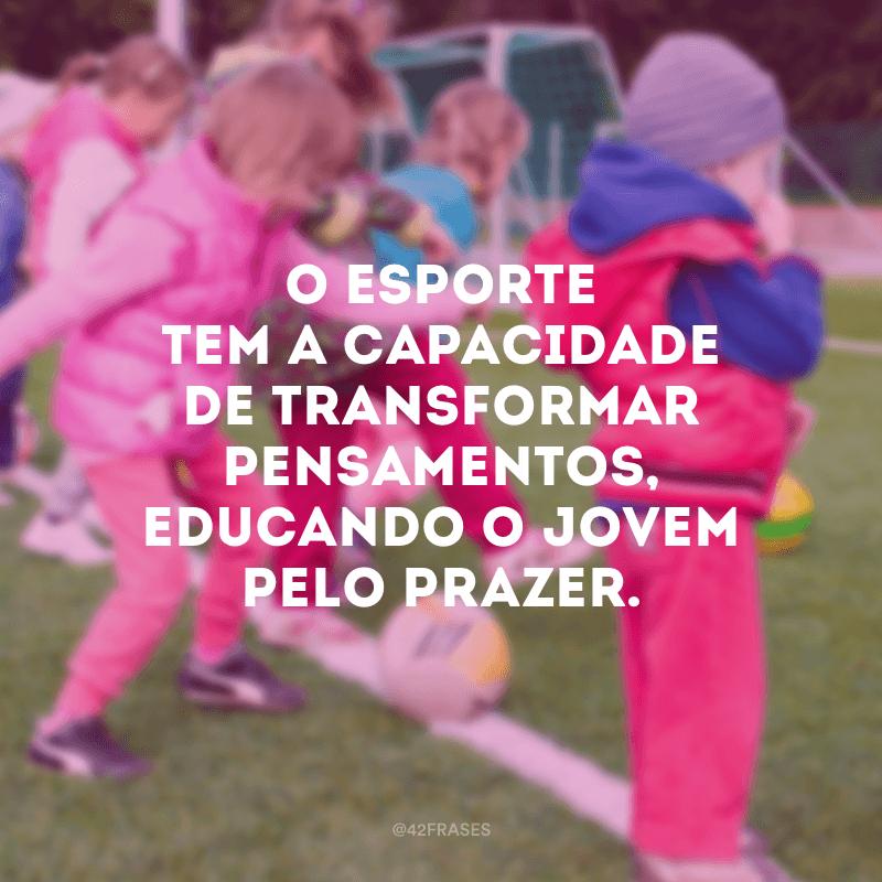 O esporte tem a capacidade de transformar pensamentos, educando o jovem pelo prazer.